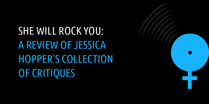 She Will Rock You: A Review of Jessica Hopper's Collection of Critiques | By Blair Wade